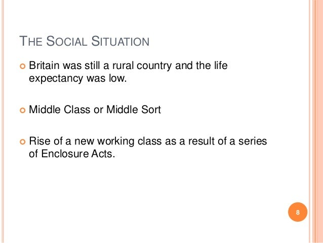 THE SOCIAL SITUATION   Britain was still a rural country and the life expectancy was low.    Middle Class or Middle Sort...