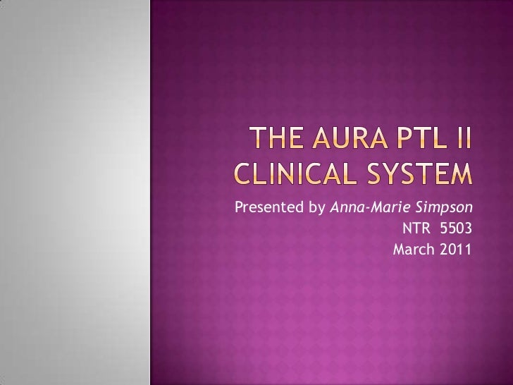 The AURA PTL II Clinical System<br />Presented by Anna-Marie Simpson<br />NTR  5503<br />March 2011<br />