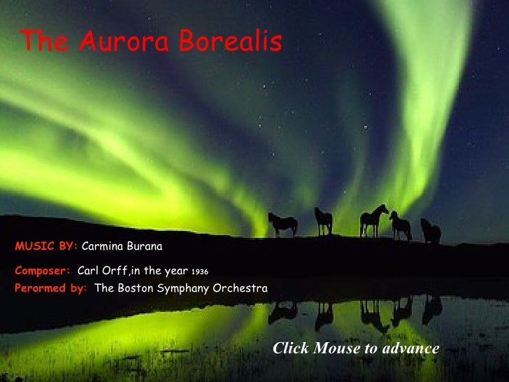 The  Aurora Borealis Click Mouse to advance Composer:   Carl Orff ,in the year  1936 Perormed by :  The Boston Symphany Or...
