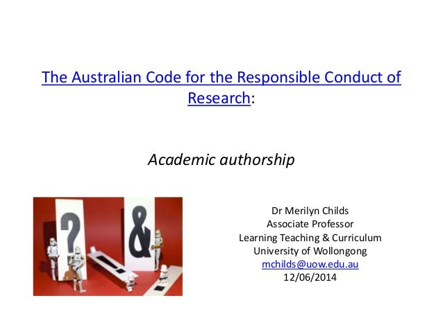 The Australian Code for the Responsible Conduct of Research: Academic authorship Dr Merilyn Childs Associate Professor Lea...