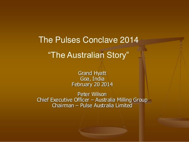 """The Pulses Conclave 2014 """"The Australian Story"""" Grand Hyatt Goa, India February 20 2014 Peter Wilson Chief Executive Offic..."""