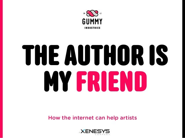 THE AUTHOR IS  MY FRIEND  How the internet can help artists