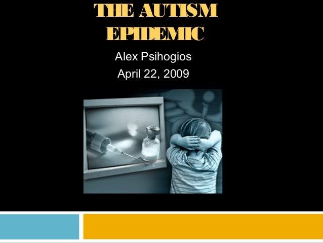 THE AUTISM EPIDEMIC Alex Psihogios April 22, 2009
