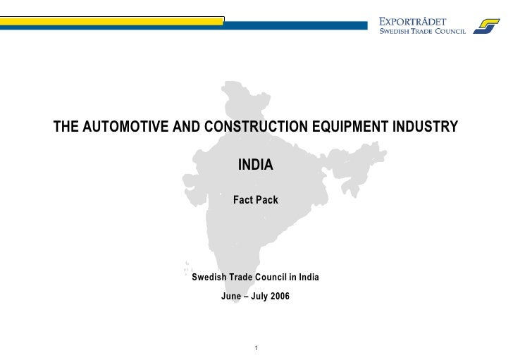THE AUTOMOTIVE AND CONSTRUCTION EQUIPMENT INDUSTRY INDIA Fact Pack Swedish Trade Council in India June – July 2006