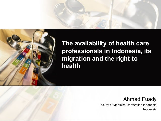 The availability of health care professionals in Indonesia, its migration and the right to health Ahmad Fuady Faculty of M...