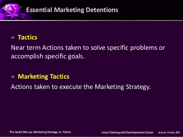 Essential Marketing Detentions » Tactics Near term Actions taken to solve specific problems or accomplish specific goals. ...