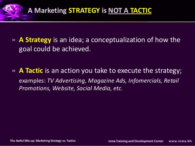 A Marketing STRATEGY is NOT A TACTIC » A Strategy is an idea; a conceptualization of how the   goal could be achieved. » A...