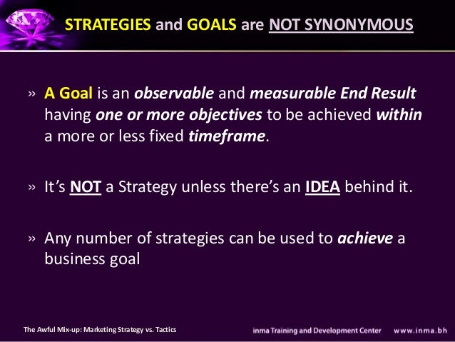 STRATEGIES and GOALS are NOT SYNONYMOUS » A Goal is an observable and measurable End Result   having one or more objective...
