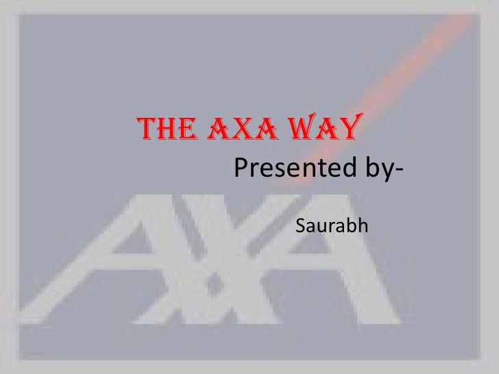 The AXA Way                    Presented by-                                 Saurabh <br />