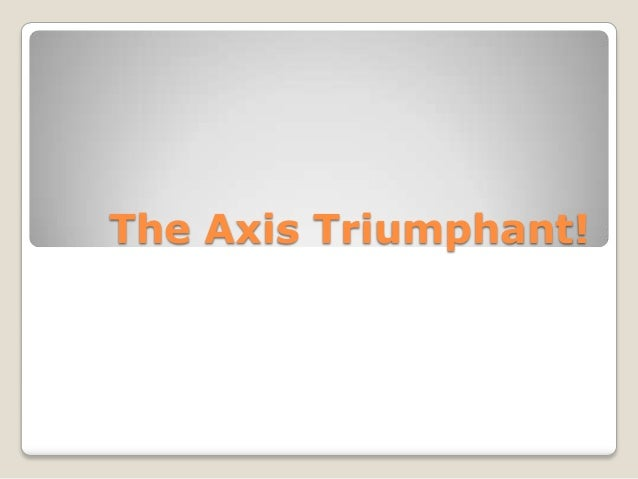 The Axis Triumphant!