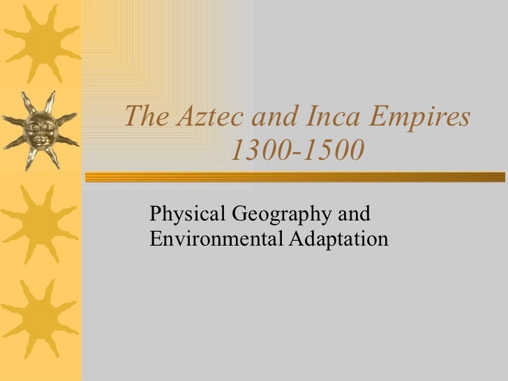 The Aztec and Inca Empires 1300-1500 Physical Geography and Environmental Adaptation