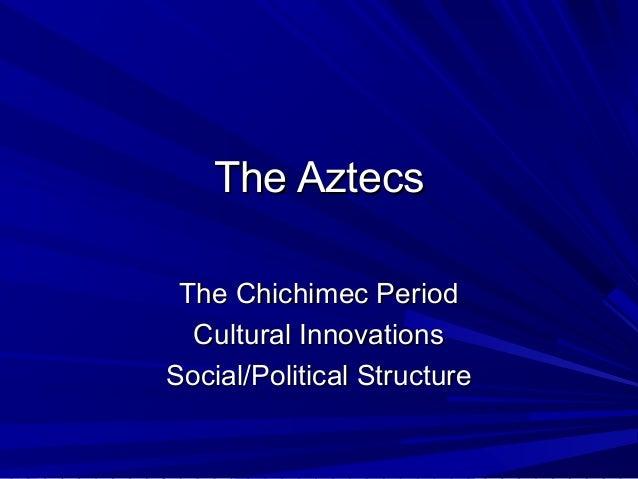 The AztecsThe Aztecs The Chichimec PeriodThe Chichimec Period Cultural InnovationsCultural Innovations Social/Political St...