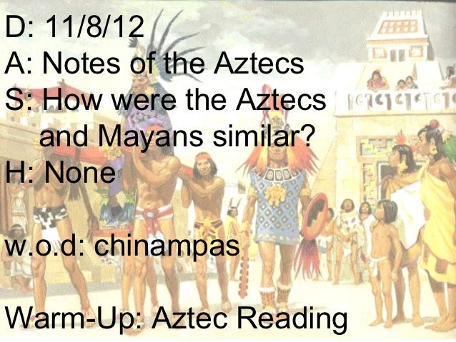 D: 11/8/12A: Notes of the AztecsS: How were the Aztecs   and Mayans similar?H: Nonew.o.d: chinampasWarm-Up: Aztec Reading