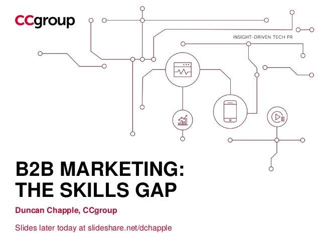 B2B MARKETING: THE SKILLS GAP Duncan Chapple, CCgroup Slides later today at slideshare.net/dchapple