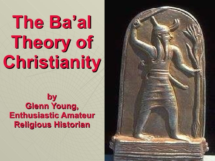 The Ba'al Theory of Christianity by Glenn Young, Enthusiastic Amateur Religious Historian