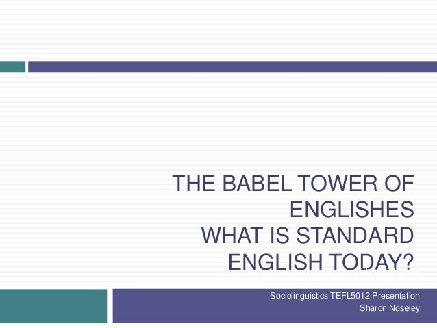 THE BABEL TOWER OF ENGLISHES WHAT IS STANDARD ENGLISH TODAY?Sharon Noseley MA in English Language Treaching Sociolinguisti...