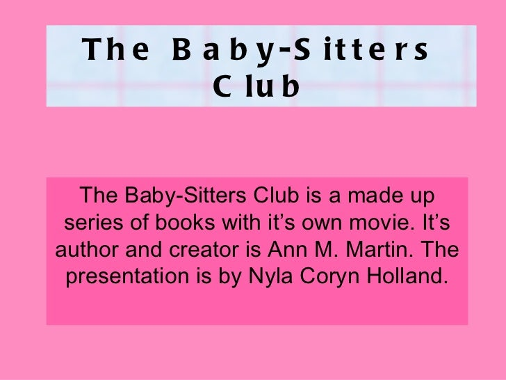 The Baby-Sitters Club The Baby-Sitters Club is a made up series of books with it's own movie. It's author and creator is A...