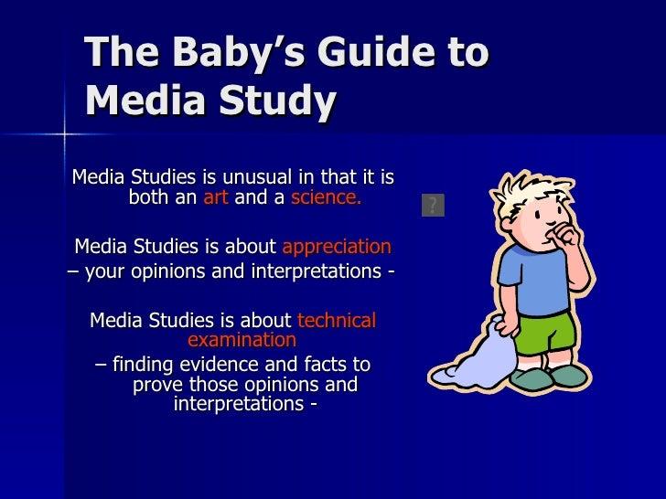 The Baby's Guide to Media Study <ul><li>Media Studies is unusual in that it is both an  art  and a  science. </li></ul><ul...