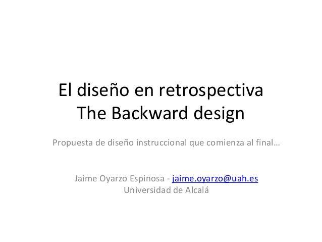 El diseño en retrospectiva The Backward design Propuesta de diseño instruccional que comienza al final… Jaime Oyarzo Espin...