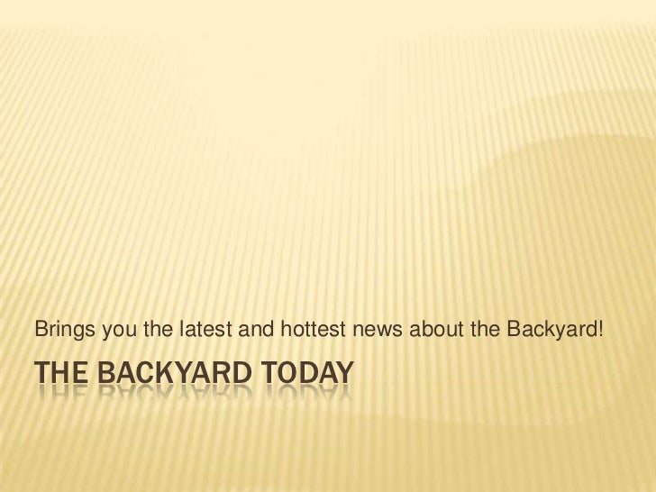 The backyard today<br />Brings you the latest and hottest news about the Backyard!<br />