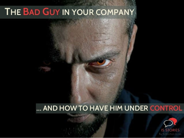 THE BAD GUY IN YOUR COMPANY … AND HOW TO HAVE HIM UNDER CONTROL