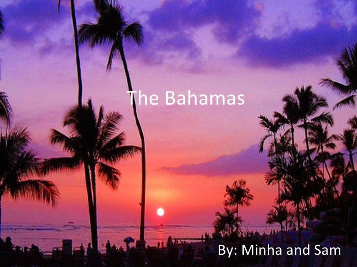 The Bahamas        By: Minha and Sam