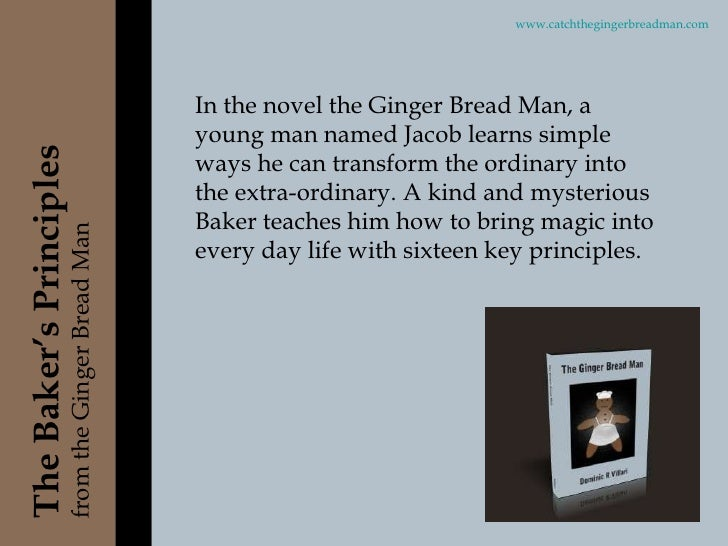In the novel the Ginger Bread Man, a young man named Jacob learns simple ways he can transform the ordinary into the extra...