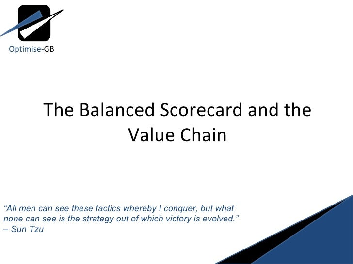 "The Balanced Scorecard and the Value Chain "" All men can see these tactics whereby I conquer, but what none can see is the..."