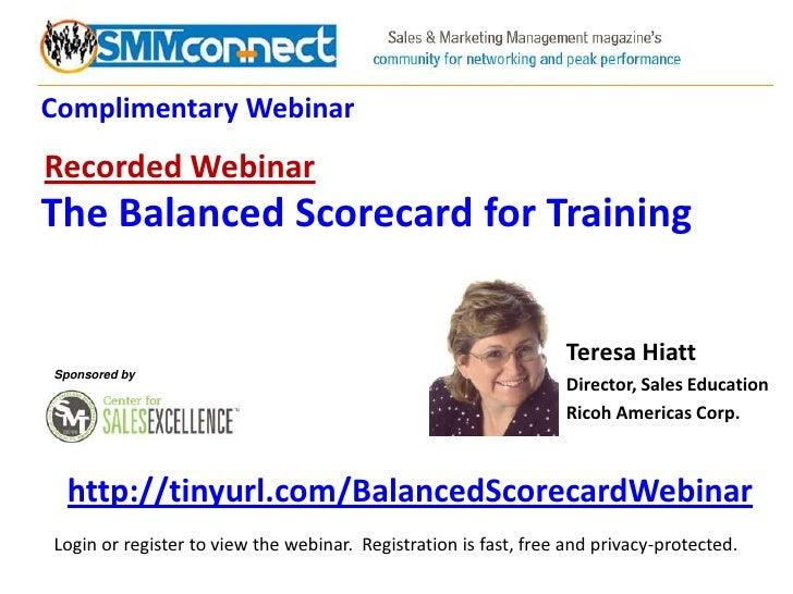 Complimentary Webinar<br />Recorded Webinar<br />The Balanced Scorecard for Training<br />Teresa Hiatt<br />Director, Sale...