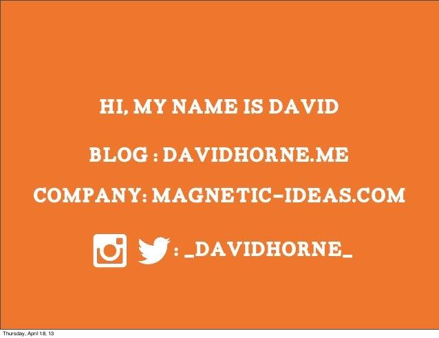 Hi, my name is David                         blog : davidhorne.me            company: magnetic-ideas.com                  ...