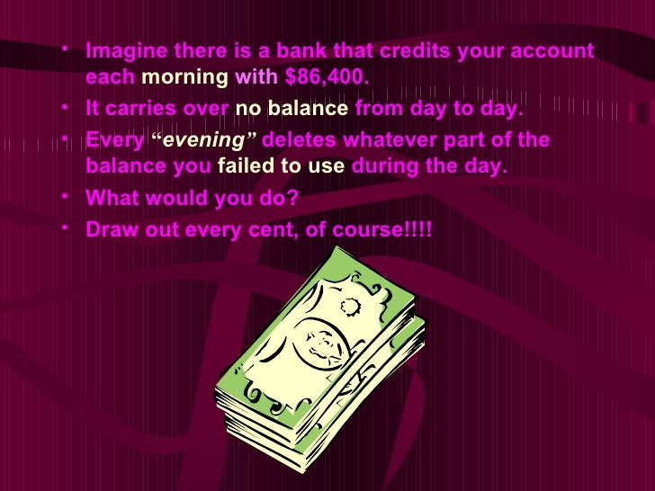 • Imagine there is a bank that credits your account  each morning with $86,400.• It carries over no balance from day to da...