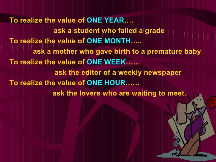 To realize the value of ONE YEAR….              ask a student who failed a gradeTo realize the value of ONE MONTH…..      ...