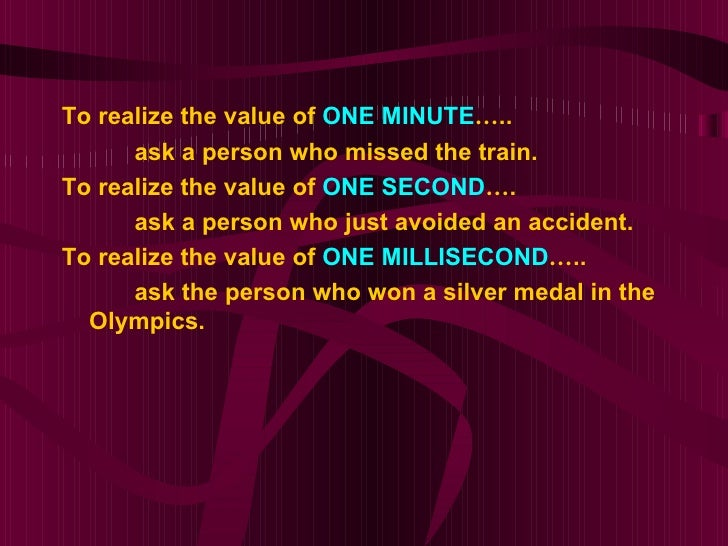 To realize the value of ONE MINUTE…..      ask a person who missed the train.To realize the value of ONE SECOND….      ask...