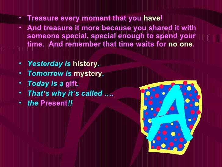 • Treasure every moment that you have!• And treasure it more because you shared it with  someone special, special enough t...