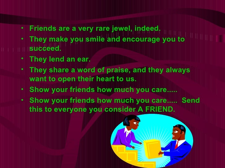 • Friends are a very rare jewel, indeed.• They make you smile and encourage you to  succeed.• They lend an ear.• They shar...