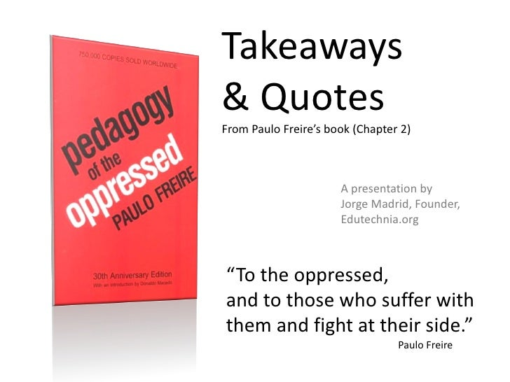 oppression in the educational system in paulo freires pedagogy of the oppressed Paulo freire's pedagogy of the oppressed remains an inspiring work the banking model of education he set himself against is now being replaced by an online shopping model of education (learning as the active, personal acquisition of disposable stuff you can find online), but what really inspires in freire's pedagogy has as much to say about the.