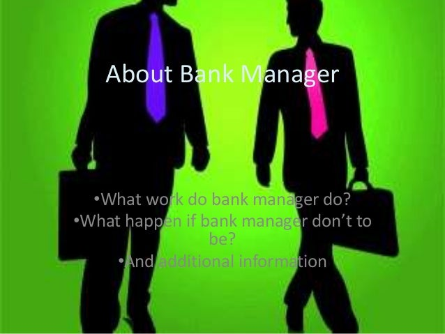 About Bank Manager  •What work do bank manager do? •What happen if bank manager don't to be? •And additional information