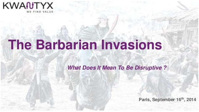 The Barbarian Invasions What Does It Mean To Be Disruptive ? Paris, September 16th, 2014