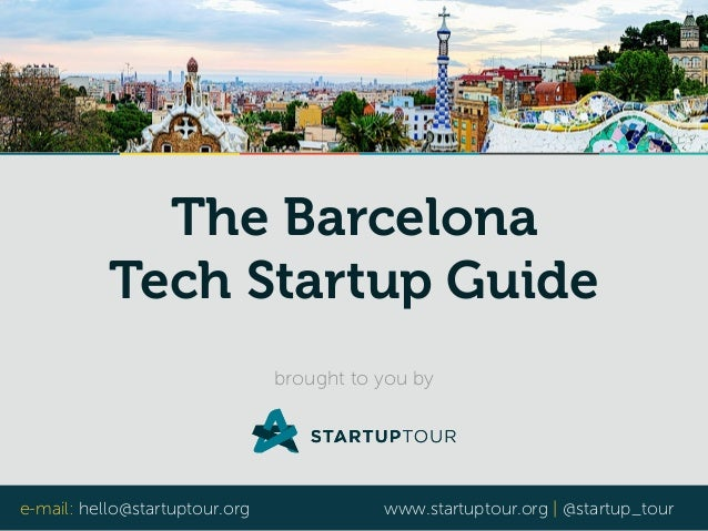The Barcelona  Tech Startup Guide  brought to you by  e-mail: hello@startuptour.org www.startuptour.org | @startup_tour