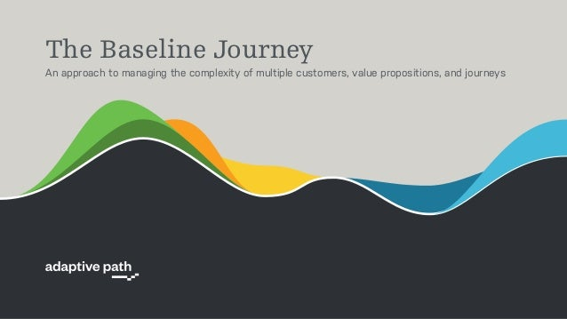 The Baseline Journey An approach to managing the complexity of multiple customers, value propositions, and journeys