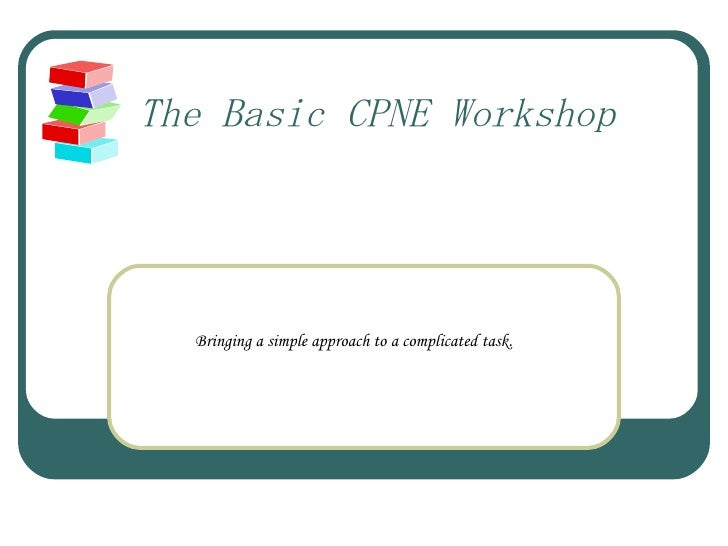 The Basic CPNE Workshop Bringing a simple approach to a complicated task.