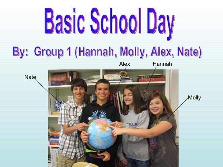 Basic School Day By:  Group 1 (Hannah, Molly, Alex, Nate) Nate Alex Hannah Molly