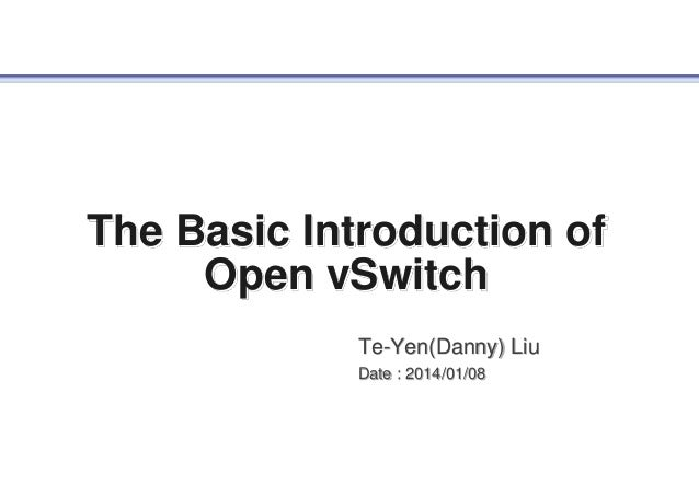 The Basic Introduction of Open vSwitch Te-Yen(Danny) Liu Date : 2014/01/08