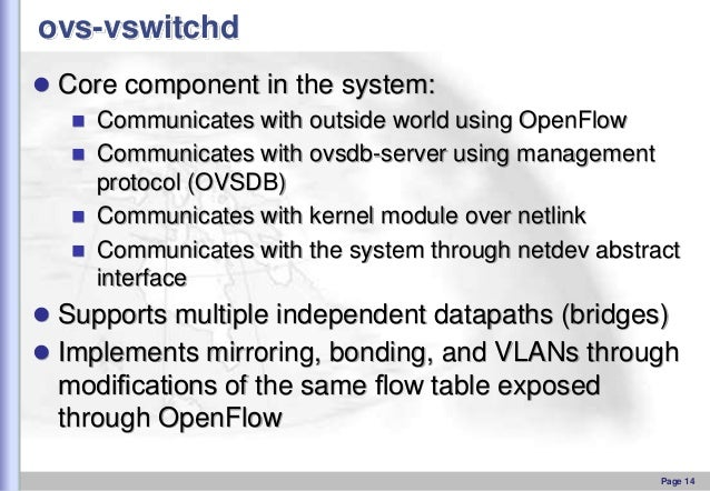 ovs-vswitchd  Core component in the system:  Communicates with outside world using OpenFlow  Communicates with ovsdb-se...