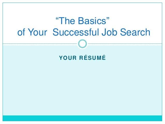 """The Basics""of Your Successful Job Search         YOUR RÉSUMÉ"