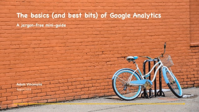 The basics (and best bits) of Google Analytics A jargon-free mini-guide Adam	Vincenzini August	2018