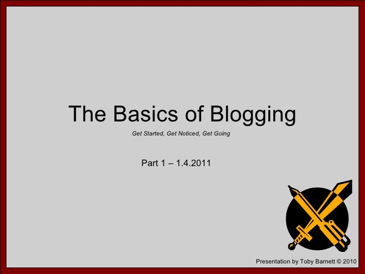 The Basics of Blogging Get Started, Get Noticed, Get Going Part 1 – 1.4.2011