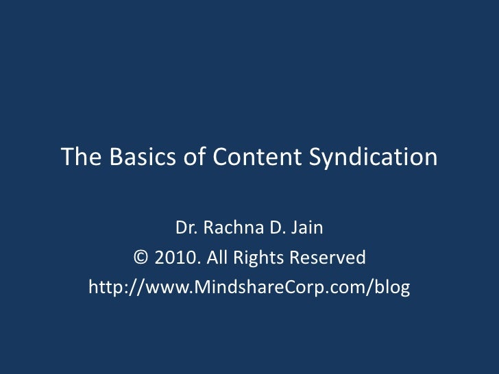 The Basics of Content Syndication<br />Dr. Rachna D. Jain<br />© 2010. All Rights Reserved<br />http://www.MindshareCorp.c...
