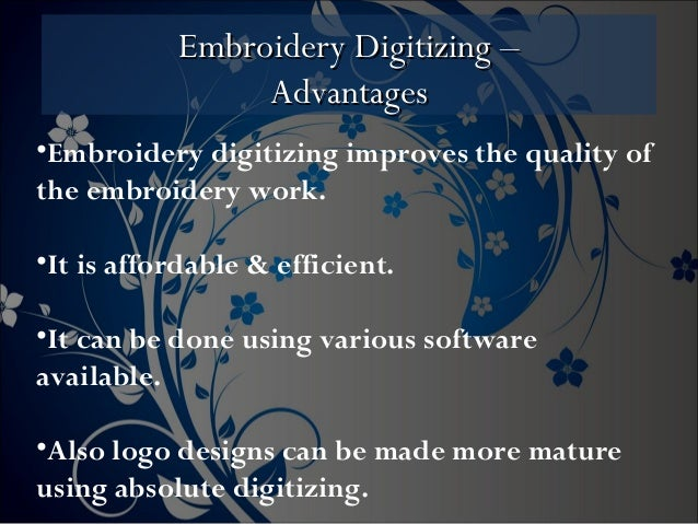Embroidery Digitizing –Embroidery Digitizing – AdvantagesAdvantages •Embroidery digitizing improves the quality of the emb...