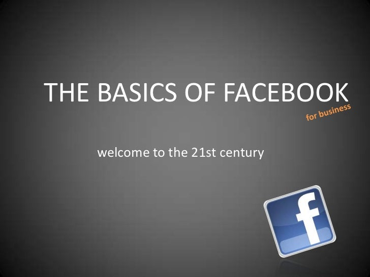 THE BASICS OF FACEBOOK   welcome to the 21st century